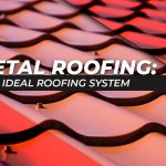 Metal Roofing: The Ideal Roofing System
