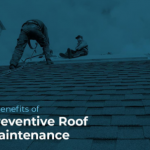 4 Benefits of Preventive Roof Maintenance